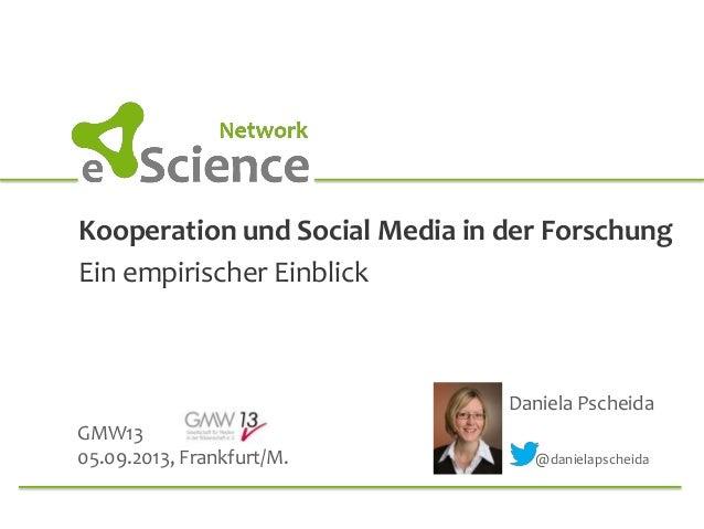Kooperation und Social Media in der Forschung Ein empirischer Einblick Daniela Pscheida GMW13 05.09.2013, Frankfurt/M. @da...