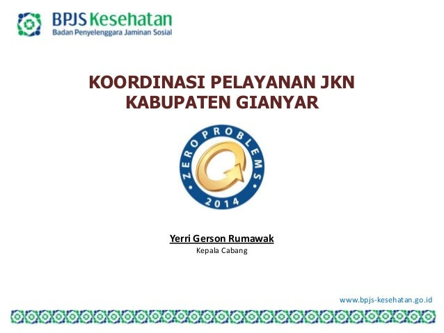 www.bpjs-kesehatan.go.id KOORDINASI PELAYANAN JKN KABUPATEN GIANYAR Yerri Gerson Rumawak Kepala Cabang
