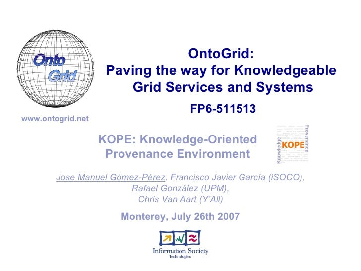 Monterey, July 26th 2007 KOPE: Knowledge-Oriented Provenance Environment Jose Manuel Gómez-Pérez , Francisco Javier García...