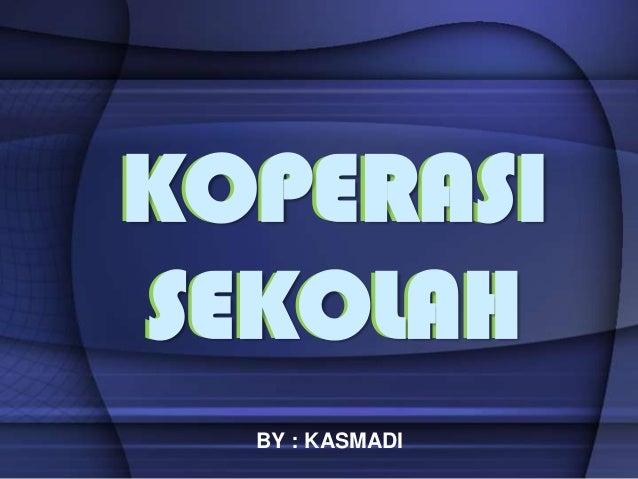 KOPERASI SEKOLAH KOPERASI SEKOLAH BY : KASMADI