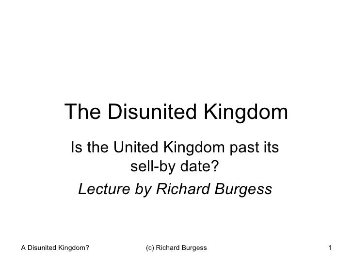 The Disunited Kingdom Is the United Kingdom past its sell-by date? Lecture by Richard Burgess A Disunited Kingdom? (c) Ric...
