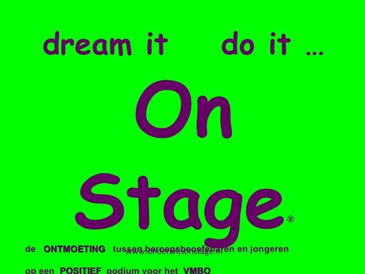 dream it  do it … On Stage ® de  ONTMOETING  tussen beroepsbeoefenaren en jongeren op een  POSITIEF  podium voor het  VMBO...