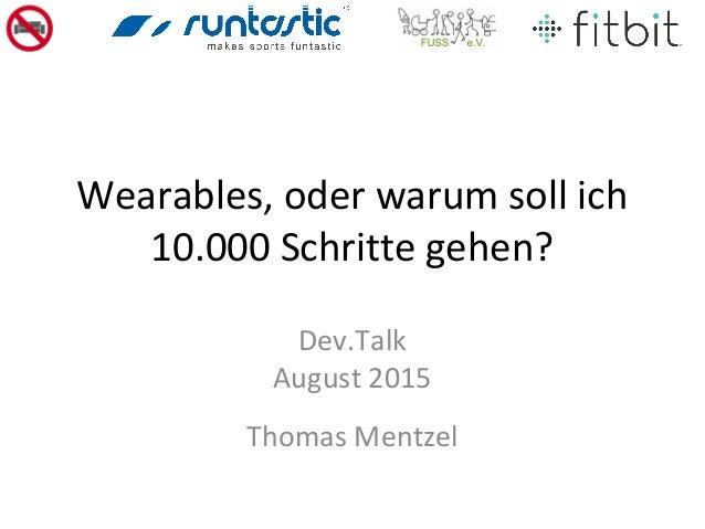 Wearables, oder warum soll ich 10.000 Schritte gehen? Dev.Talk August 2015 Thomas Mentzel