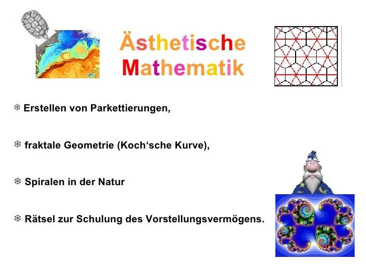 Ä s t h e t i s c h e M a t h e m a t i k <ul><li>Erstellen von Parkettierungen,  </li></ul><ul><li>fraktale Geometrie (Ko...
