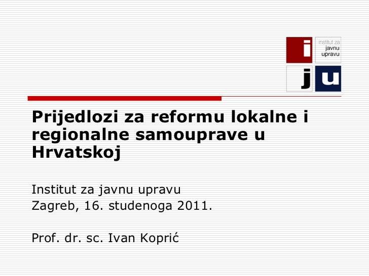 Prijedlozi za reformu lokalne iregionalne samouprave uHrvatskojInstitut za javnu upravuZagreb, 16. studenoga 2011.Prof. dr...
