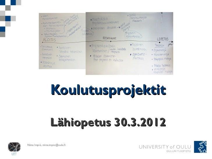 Koulutusprojektit                   Lähiopetus 30.3.2012Niina Impiö, niina.impio@oulu.fi