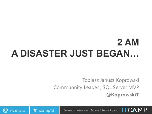 itcampro@ itcamp13# Premium conference on Microsoft technologies2 AMA DISASTER JUST BEGAN…Tobiasz Janusz KoprowskiCommunni...
