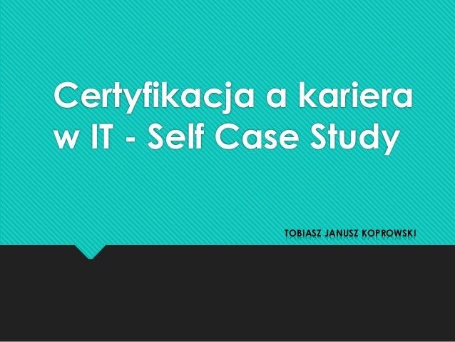 Certyfikacja a karieraw IT - Self Case Study              TOBIASZ JANUSZ KOPROWSKI