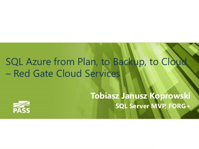 SQL Azure from Plan, to Backup, to Cloud – Red Gate Cloud Services Tobiasz Janusz Koprowski SQL Server MVP, FORG+