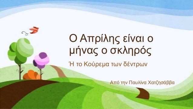 Ο Απξίιεο είλαη ν κήλαο ν ζθιεξόο Ή ην Κνύξεκα ησλ δέληξσλ Από ηελ Παπιίλα Χαηδεζάββα