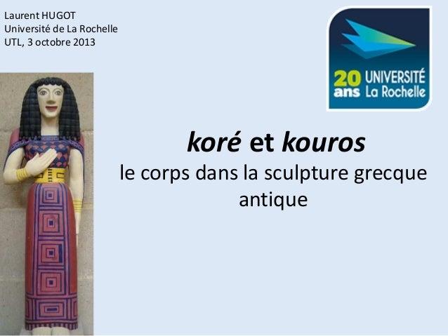Laurent HUGOT Université de La Rochelle UTL, 3 octobre 2013  koré et kouros  le corps dans la sculpture grecque antique