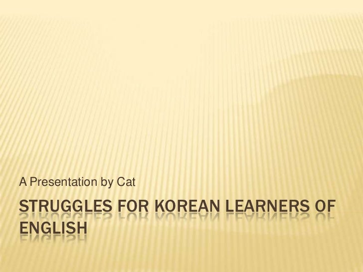 Struggles for Korean Learners of English<br />A Presentation by Cat<br />