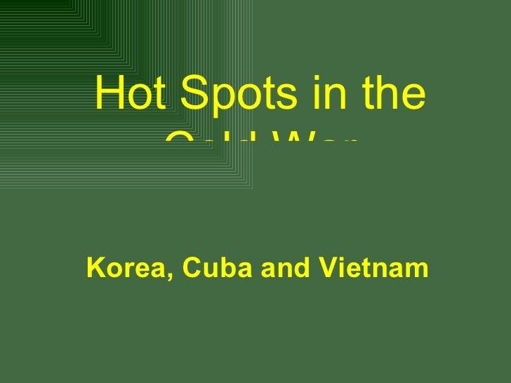 Korea, Cuba and Vietnam <ul><li>Hot Spots in the Cold War </li></ul>