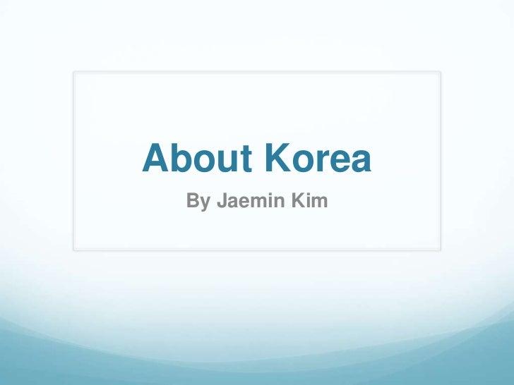 About Korea  By Jaemin Kim