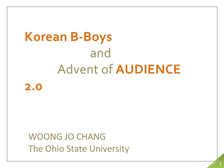 Korean B-Boys and Advent of  AUDIENCE 2.0 WOONG JO CHANG The Ohio State University 1