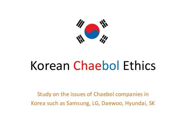 Korean Chaebol EthicsStudy on the issues of Chaebol companies inKorea such as Samsung, LG, Daewoo, Hyundai, SK