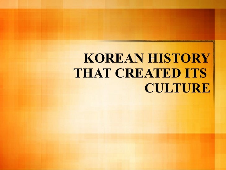 KOREAN HISTORY THAT CREATED ITS  CULTURE