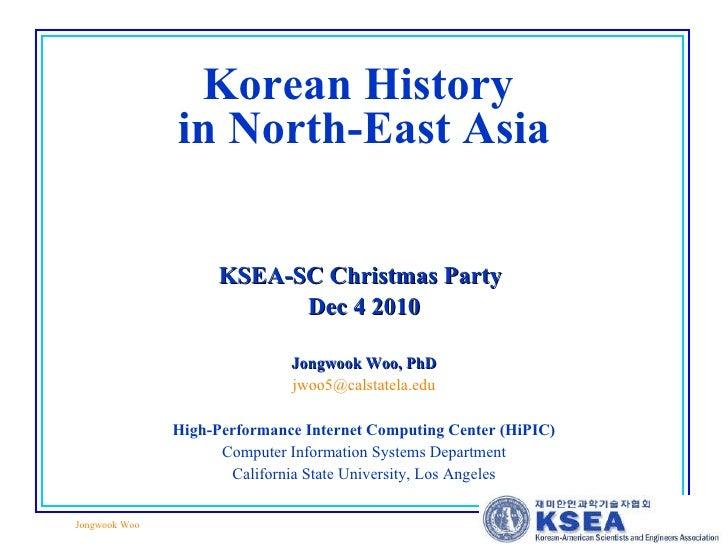 Korean History  in North-East Asia KSEA-SC Christmas Party   Dec 4 2010 Jongwook Woo, PhD [email_address] High-Performance...