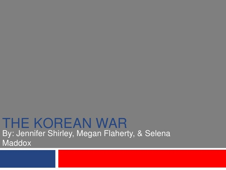 The Korean War<br />By: Jennifer Shirley, Megan Flaherty, & Selena Maddox<br />