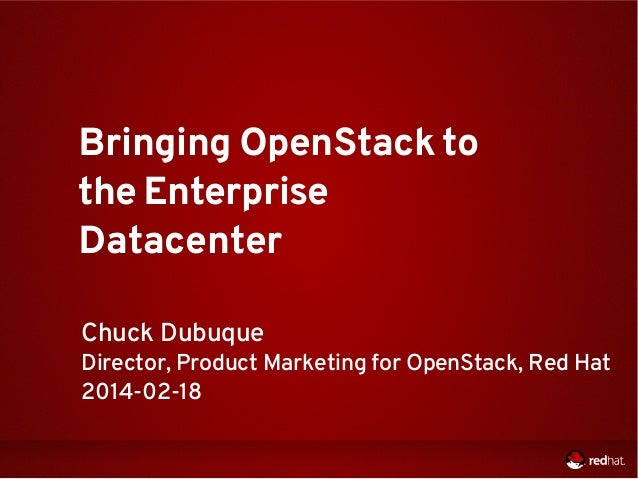 Bringing OpenStack to the Enterprise Datacenter Chuck Dubuque  Director, Product Marketing for OpenStack, Red Hat 2014-02-...