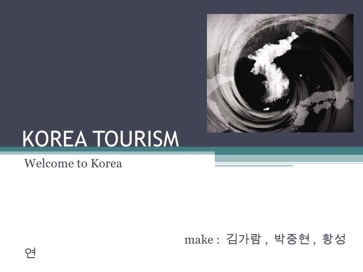 KOREA TOURISM Welcome to Korea   make :  김가람 ,  박중현 ,  황성연