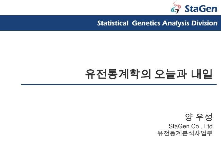 유전통계학의 오늘과 내일<br />양 우성<br />StaGen Co., Ltd<br />유전통계분석사업부<br />