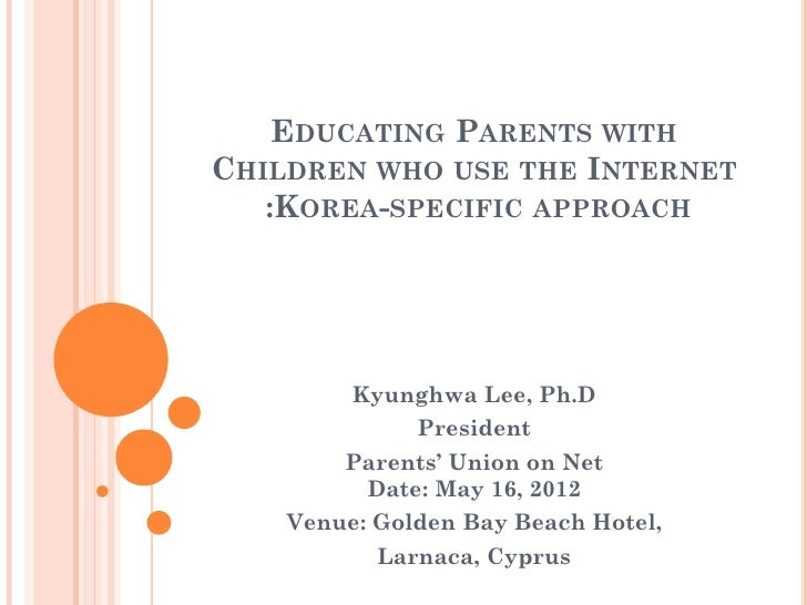 EDUCATING PARENTS WITHCHILDREN WHO USE THE INTERNET   :KOREA-SPECIFIC APPROACH         Kyunghwa Lee, Ph.D              Pre...
