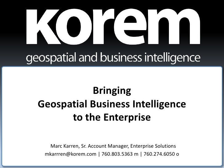 Bringing Geospatial Business Intelligence       to the Enterprise    Marc Karren, Sr. Account Manager, Enterprise Solution...
