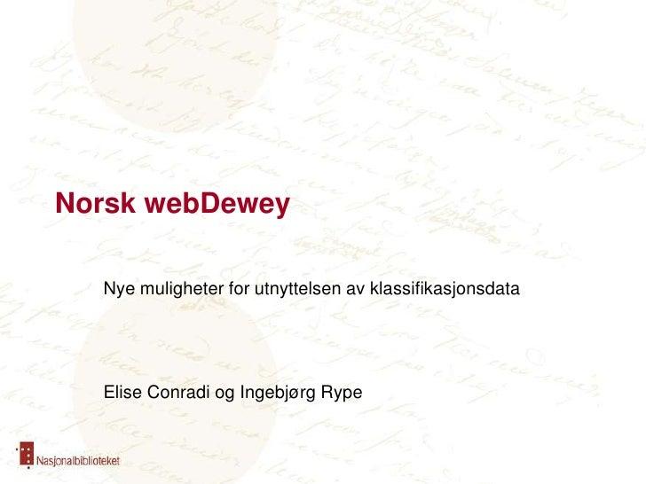 Norsk webDewey<br />Nye muligheter for utnyttelsen av klassifikasjonsdata<br />Elise Conradi og Ingebjørg Rype<br />