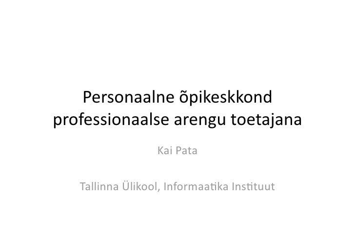 Personaalneõpikeskkond professionaalsearengutoetajana                   KaiPata     TallinnaÜlikool,Informaa:kaI...