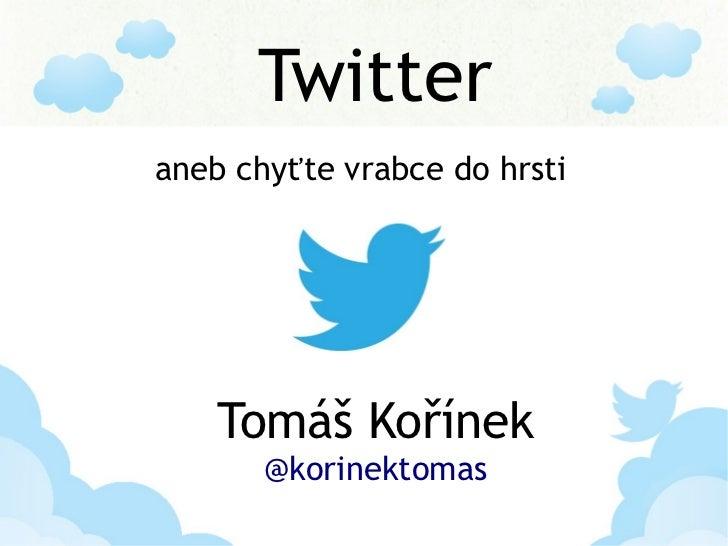 Twitteraneb chyťte vrabce do hrsti    Tomáš Kořínek       @korinektomas