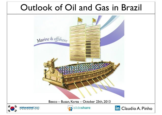 Outlook of Oil and Gas in Brazil  Bexco – Busan, Korea – October 23th, 2013  Claudio A. Pinho
