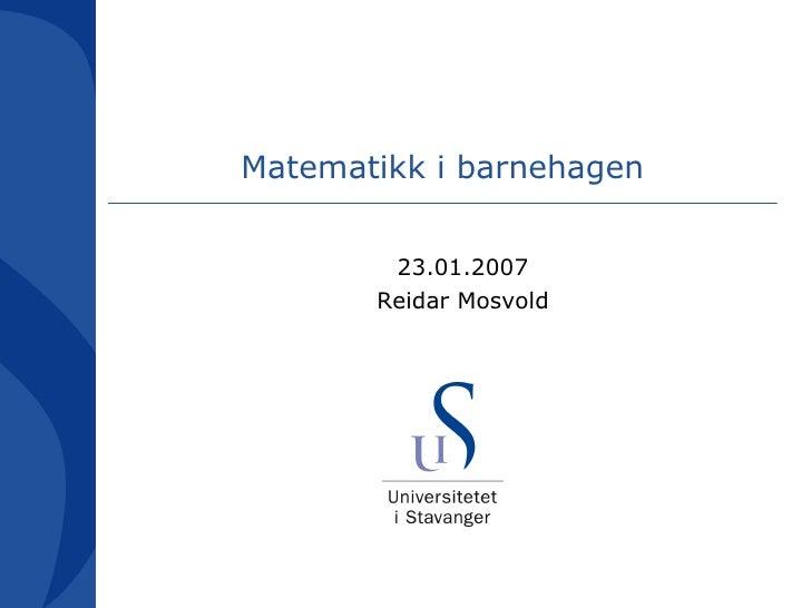 Matematikk i barnehagen <ul><ul><li>23.01.2007 </li></ul></ul><ul><ul><li>Reidar Mosvold </li></ul></ul>