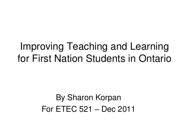 Improving Teaching and Learningfor First Nation Students in Ontario         By Sharon Korpan     For ETEC 521 – Dec 2011