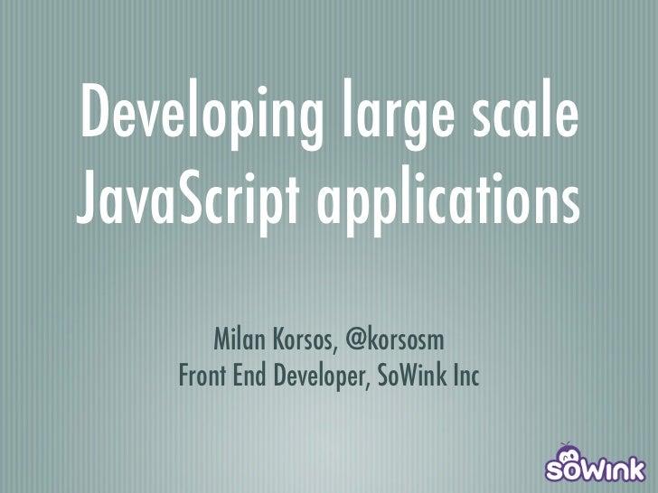 Developing large scaleJavaScript applications       Milan Korsos, @korsosm    Front End Developer, SoWink Inc