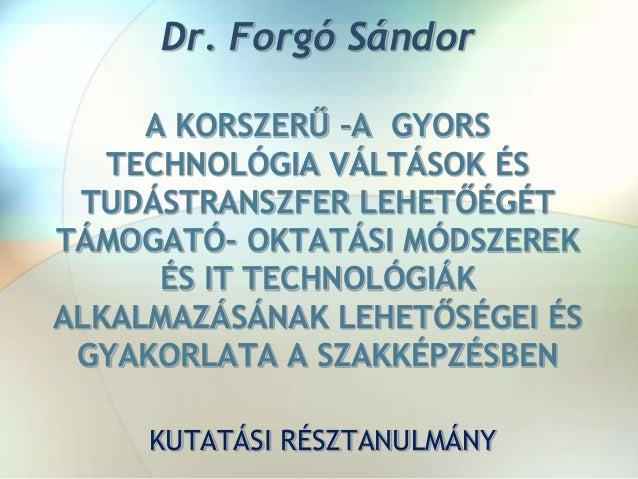 Dr. Forgó Sándor A KORSZERŰ –A GYORS TECHNOLÓGIA VÁLTÁSOK ÉS TUDÁSTRANSZFER LEHETŐÉGÉT TÁMOGATÓ- OKTATÁSI MÓDSZEREK ÉS IT ...