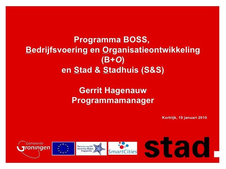 Programma BOSS,  B edrijfsvoering en  O rganisatieontwikkeling (B+ O ) en  S tad &  S tadhuis (S&S) Gerrit Hagenauw Progra...