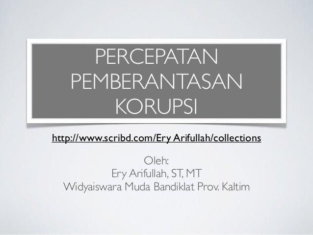 PERCEPATAN    PEMBERANTASAN        KORUPSIhttp://www.scribd.com/Ery Arifullah/collections                  Oleh:          ...