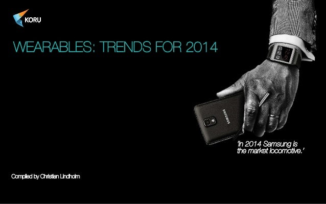 WEARABLES: TRENDS FOR 2014  'In 2014 Samsung is ! the market locomotive.'  Compiled by Christian Lindholm