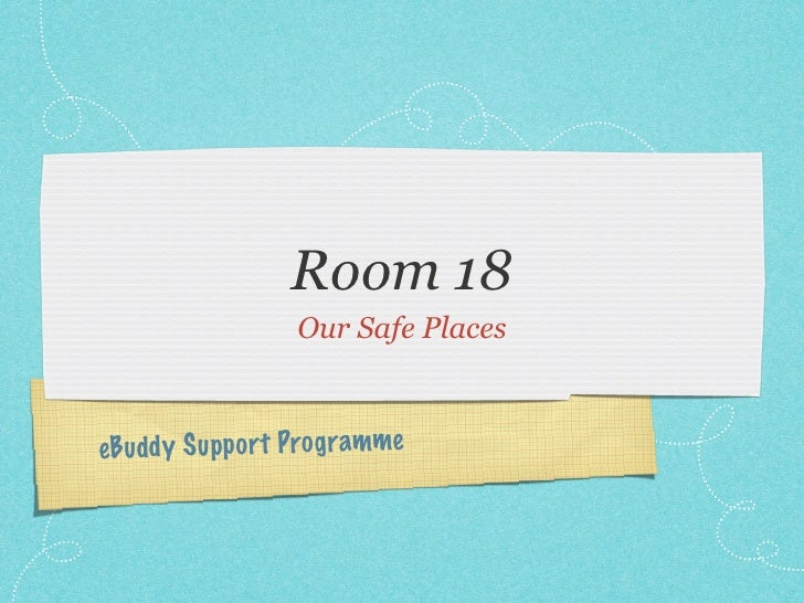 Room 18                   Our Safe Places    eB udd y S upp ort Prog ramme