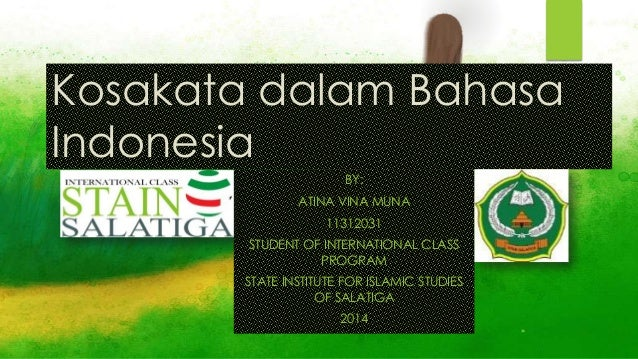 Kosakata dalam Bahasa Indonesia BY: ATINA VINA MUNA 11312031 STUDENT OF INTERNATIONAL CLASS PROGRAM STATE INSTITUTE FOR IS...