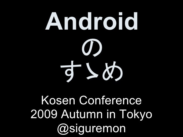 Android     の    すゝめ   Kosen Conference 2009 Autumn in Tokyo     @siguremon