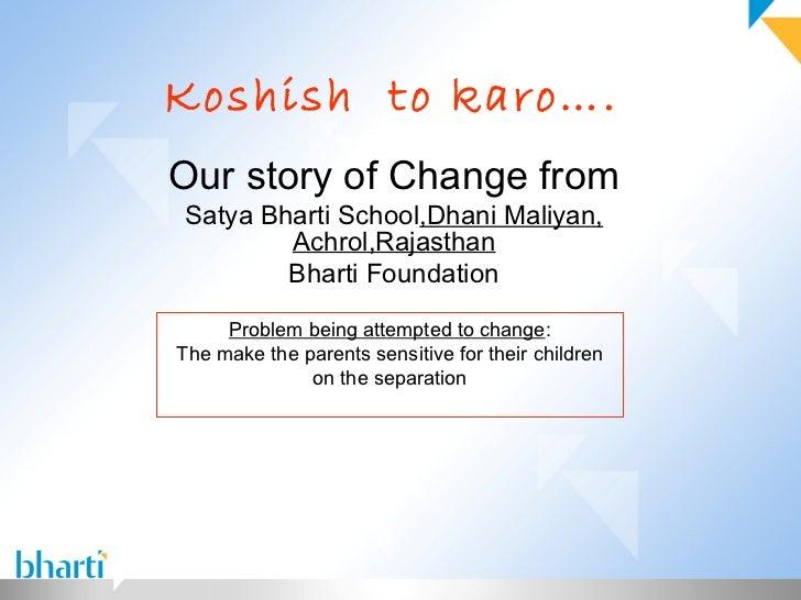 Koshish to karo….Our story of Change fromSatya Bharti School,Dhani Maliyan,        Achrol,Rajasthan        Bharti Foundati...