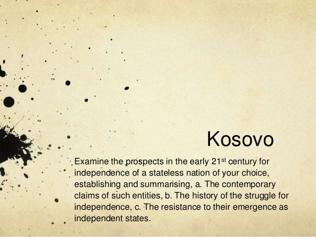 Kosovo Examine the prospects in the early 21st century for independence of a stateless nation of your choice, establishing...