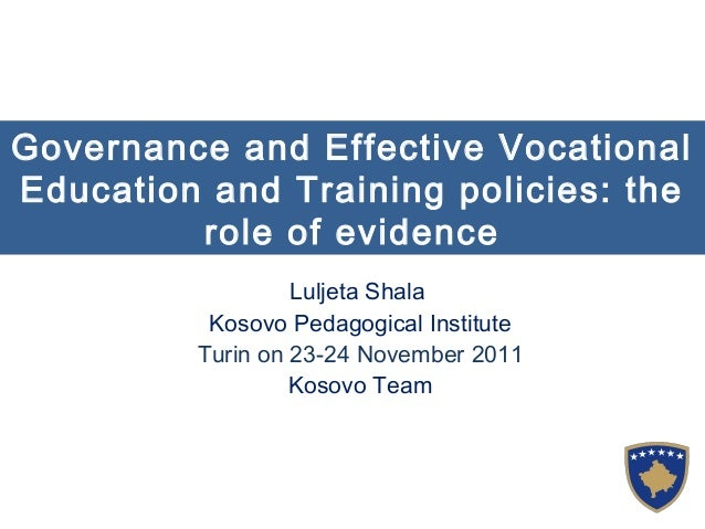 Governance and Effective Vocational Education and Training policies: the role of evidence Luljeta Shala Kosovo Pedagogical...