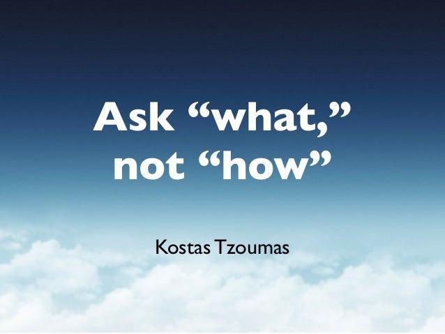 """Ask """"what,"""" not """"how"""" Kostas Tzoumas"""