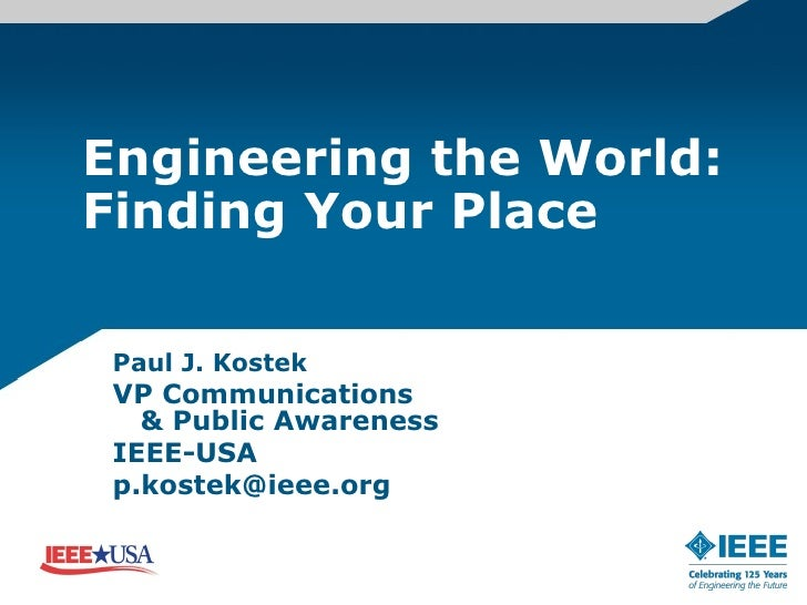 Engineering the World: Finding Your Place Paul J. Kostek  VP Communications   & Public Awareness  IEEE-USA  p.kostek@ieee....