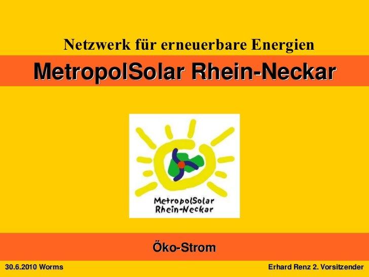 Netzwerk für erneuerbare Energien       MetropolSolar Rhein-Neckar                             Öko-Strom30.6.2010 Worms   ...