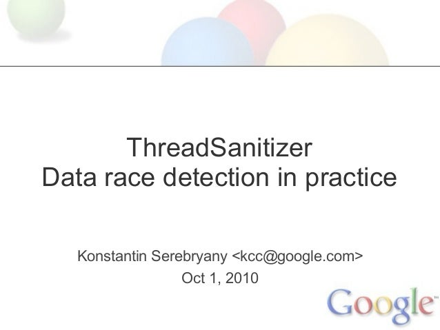 ThreadSanitizer Data race detection in practice Konstantin Serebryany <kcc@google.com> Oct 1, 2010