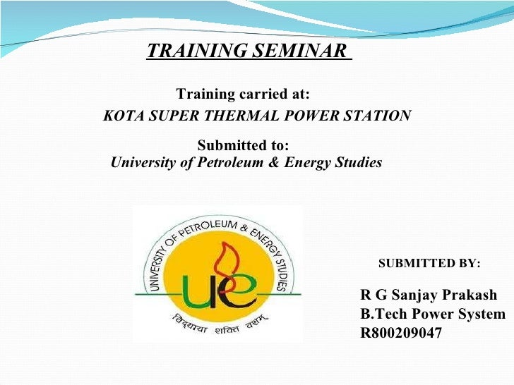 TRAINING SEMINAR  Training carried at: KOTA SUPER THERMAL POWER STATION SUBMITTED BY:   Submitted to: University of Petrol...